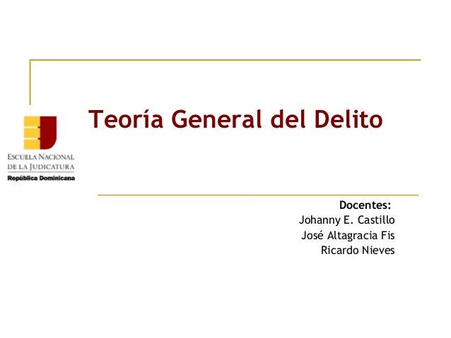 Teoría General del Delito  Docentes: Johanny E. Castillo José Altagracia Fis Ricardo Nieves