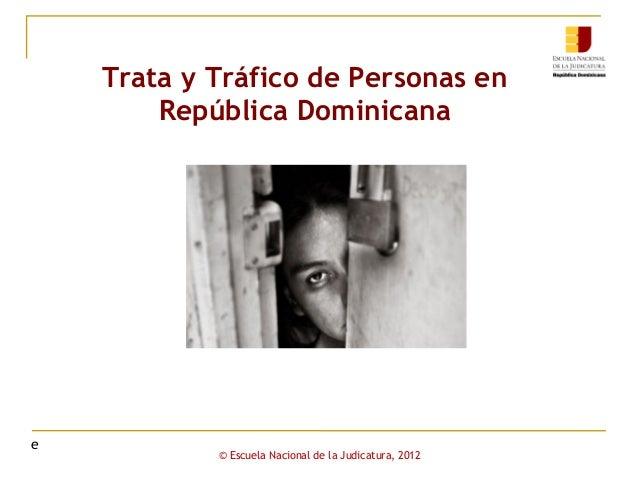 Trata y Tráfico de Personas en República Dominicana  e  © Escuela Nacional de la Judicatura, 2012