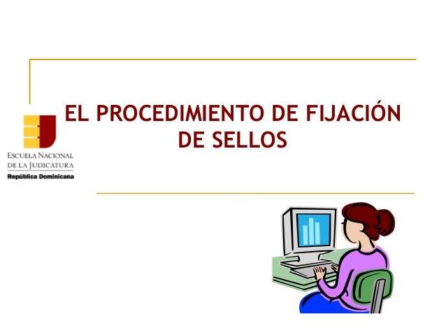 EL PROCEDIMIENTO DE FIJACIÓN         DE SELLOS