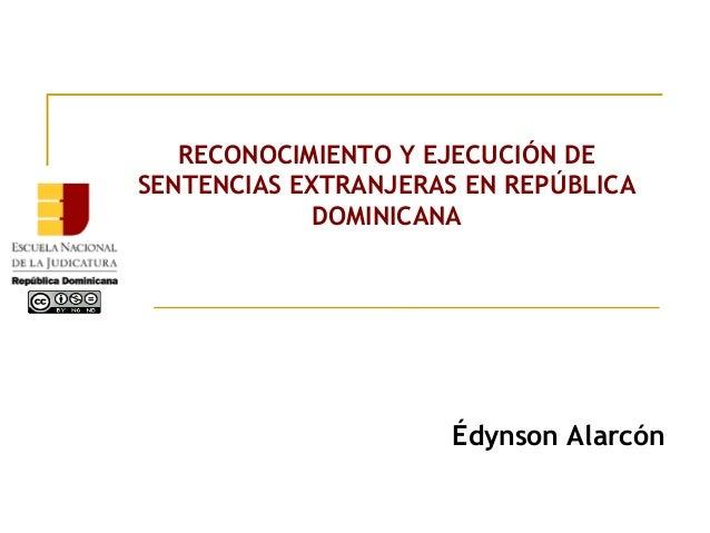 RECONOCIMIENTO Y EJECUCIÓN DE SENTENCIAS EXTRANJERAS EN REPÚBLICA DOMINICANA Édynson Alarcón