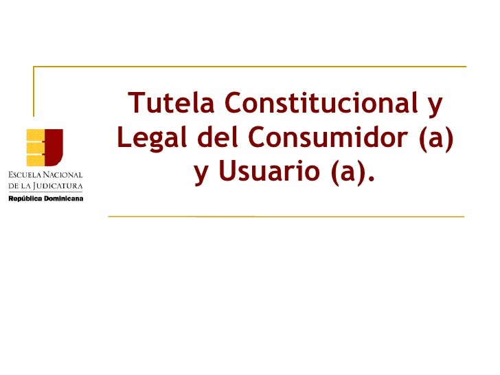 Tutela Constitucional y Legal del Consumidor (a) y Usuario (a).