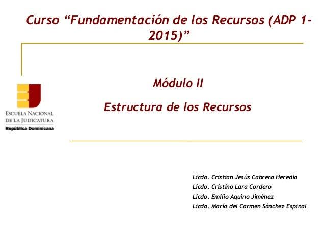 """Curso """"Fundamentación de los Recursos (ADP 1- 2015)"""" Módulo II Estructura de los Recursos Licdo. Cristian Jesús Cabrera He..."""