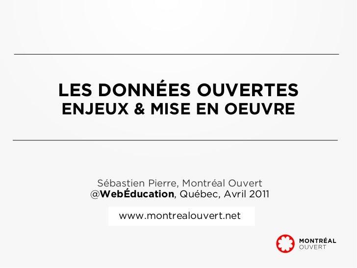 LES DONNÉES OUVERTESENJEUX & MISE EN OEUVRE   Sébastien Pierre, Montréal Ouvert  @WebÉducation, Québec, Avril 2011       w...