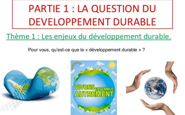 PARTIE 1 : LA QUESTION DU DEVELOPPEMENT DURABLE Thème 1 : Les enjeux du développement durable. Pour vous, qu'est-ce que le...