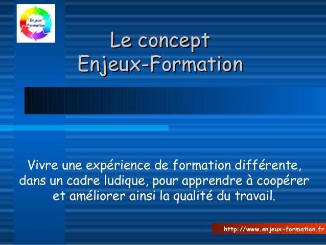 Le conceptLe concept Enjeux-FormationEnjeux-Formation Vivre une expérience de formation différente, dans un cadre ludique,...