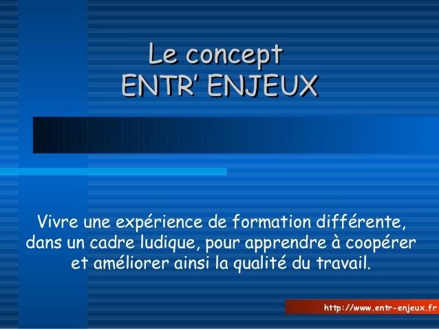 Le conceptLe concept ENTR' ENJEUXENTR' ENJEUX Vivre une expérience de formation différente, dans un cadre ludique, pour ap...