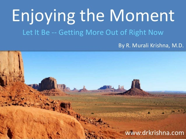Enjoying the Moment Let It Be -- Getting More Out of Right Now By R. Murali Krishna, M.D.  www.drkrishna.com