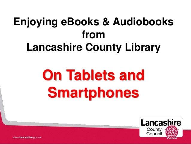 www.lancashire.gov.uk Enjoying eBooks & Audiobooks from Lancashire County Library On Tablets and Smartphones