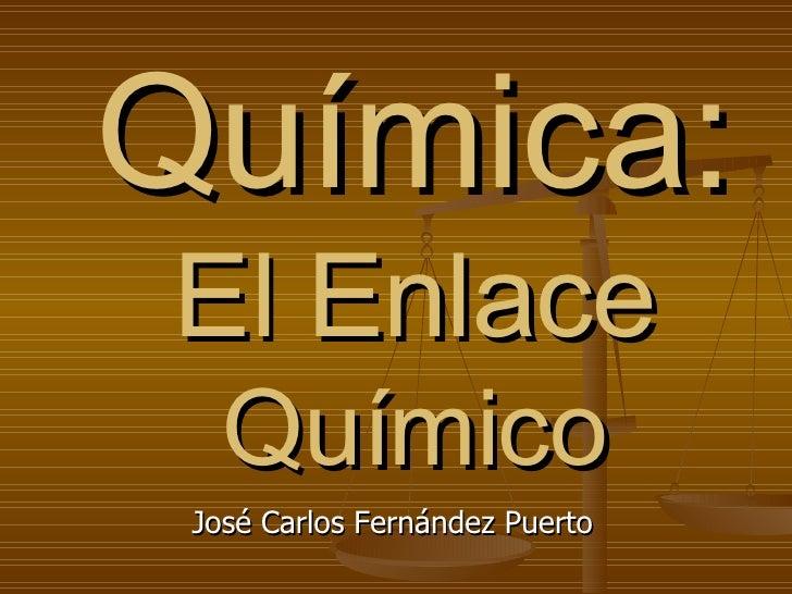 Química: El Enlace  Químico José Carlos Fernández Puerto