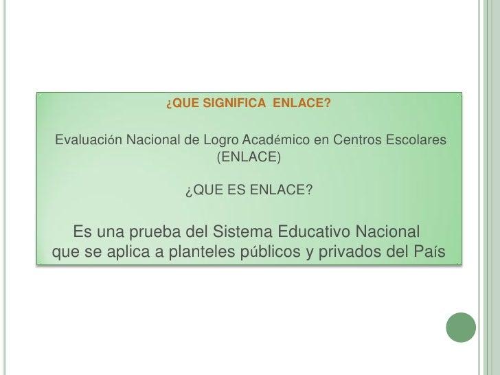¿QUE SIGNIFICA ENLACE?Evaluación Nacional de Logro Académico en Centros Escolares                         (ENLACE)        ...