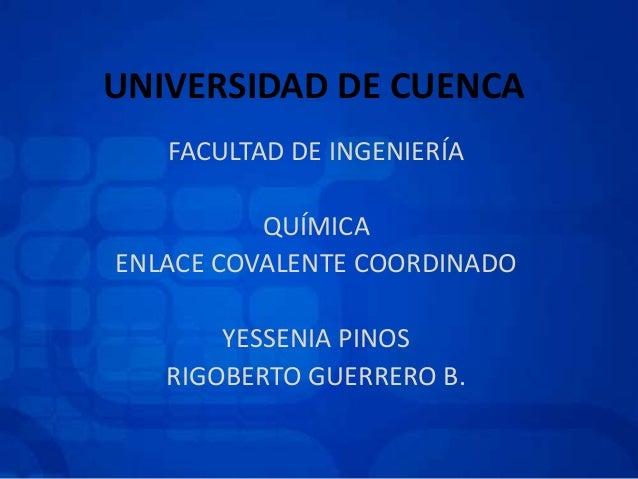 UNIVERSIDAD DE CUENCA FACULTAD DE INGENIERÍA QUÍMICA ENLACE COVALENTE COORDINADO YESSENIA PINOS RIGOBERTO GUERRERO B.
