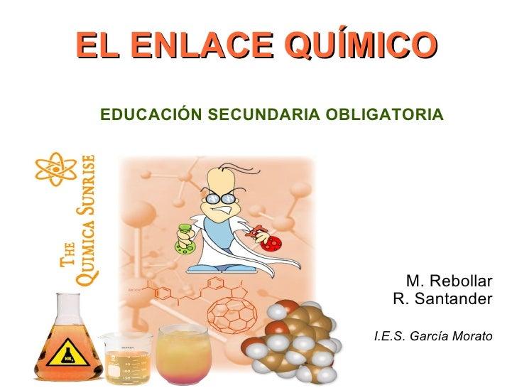 EL ENLACE QUÍMICO M. Rebollar R. Santander I.E.S. García Morato EDUCACIÓN SECUNDARIA OBLIGATORIA