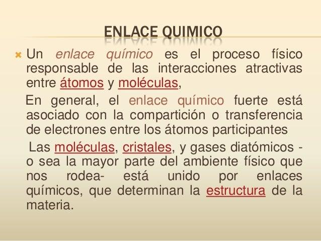 ENLACE QUIMICO Un enlace químico es el proceso físicoresponsable de las interacciones atractivasentre átomos y moléculas,...