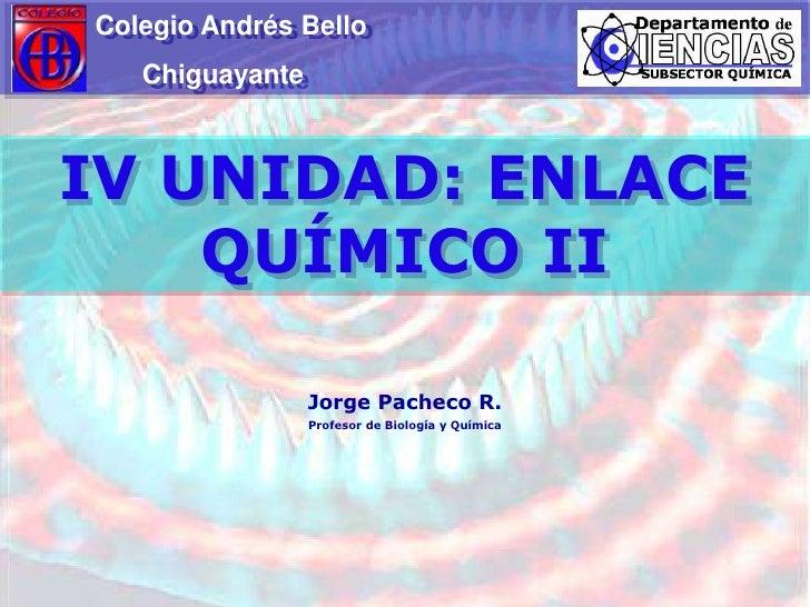 Colegio Andrés Bello<br />                  Chiguayante<br />IV UNIDAD: ENLACE QUÍMICO II<br />Jorge Pacheco R.<br />Profe...