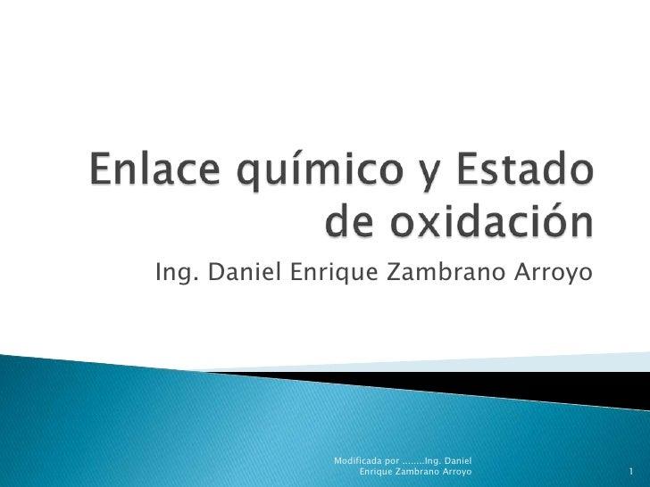 Enlace químico y Estado de oxidación <br />Ing. Daniel Enrique Zambrano Arroyo <br />1<br />Modificada por ........Ing. Da...