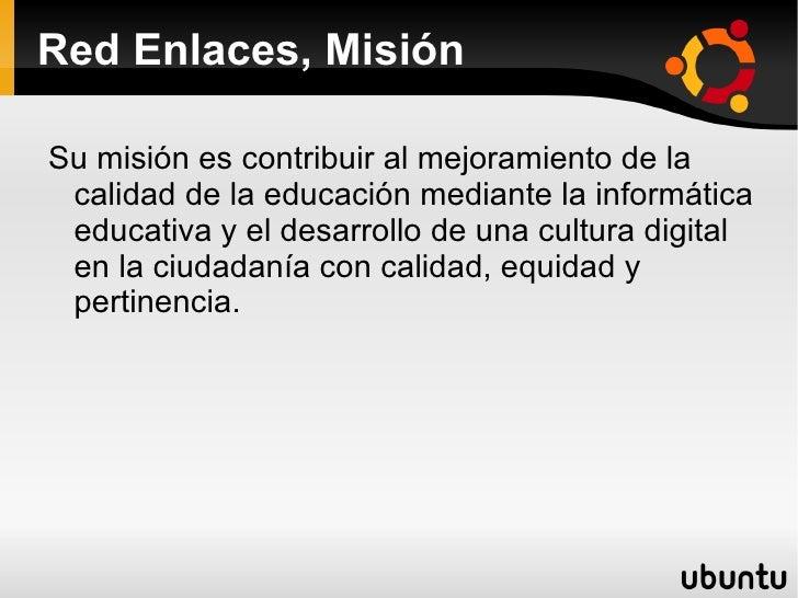 Red Enlaces, Misión <ul><li>Su misión es contribuir al mejoramiento de la calidad de la educación mediante la informática ...