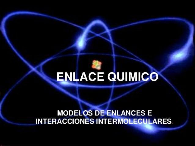 ENLACE QUIMICO MODELOS DE ENLANCES E INTERACCIONES INTERMOLECULARES.