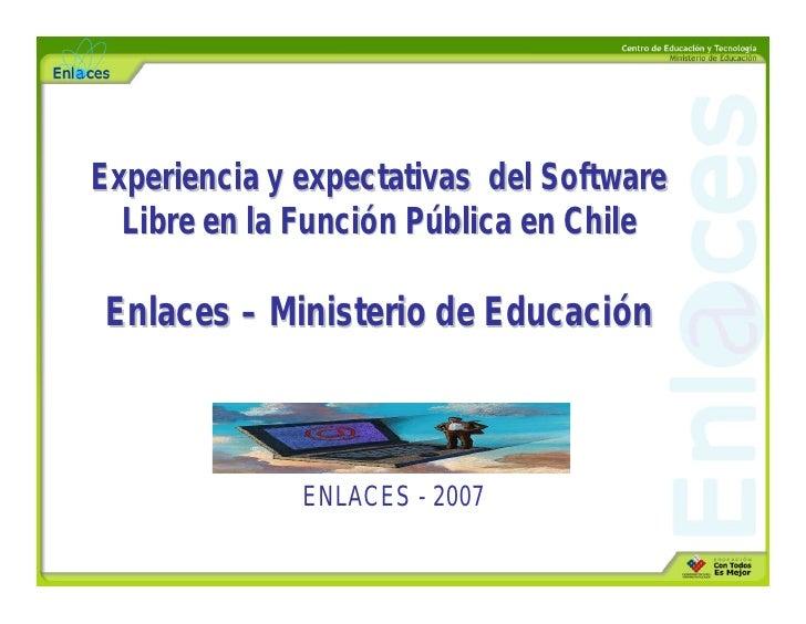 Experiencia y expectativas del Software   Libre en la Función Pública en Chile   Enlaces – Ministerio de Educación        ...