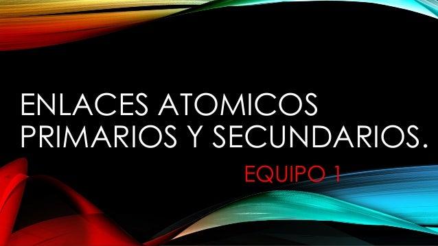 ENLACES ATOMICOS PRIMARIOS Y SECUNDARIOS. EQUIPO 1