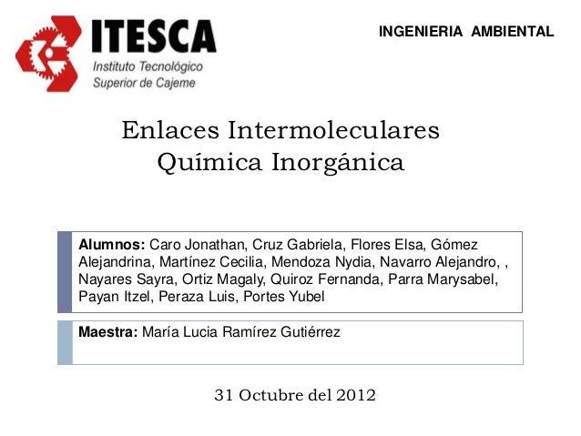 INGENIERIA AMBIENTAL      Enlaces Intermoleculares        Química InorgánicaAlumnos: Caro Jonathan, Cruz Gabriela, Flores ...
