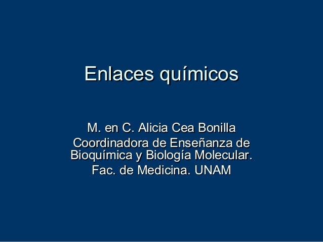 Enlaces químicosEnlaces químicos M. en C. Alicia Cea BonillaM. en C. Alicia Cea Bonilla Coordinadora de Enseñanza deCoordi...