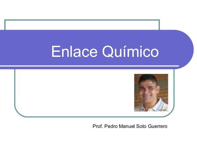Enlace Químico Prof. Pedro Manuel Soto Guerrero