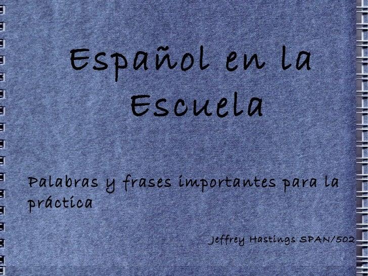 Español en la Escuela Palabras y frases importantes para la práctica Jeffrey Hastings SPAN/502