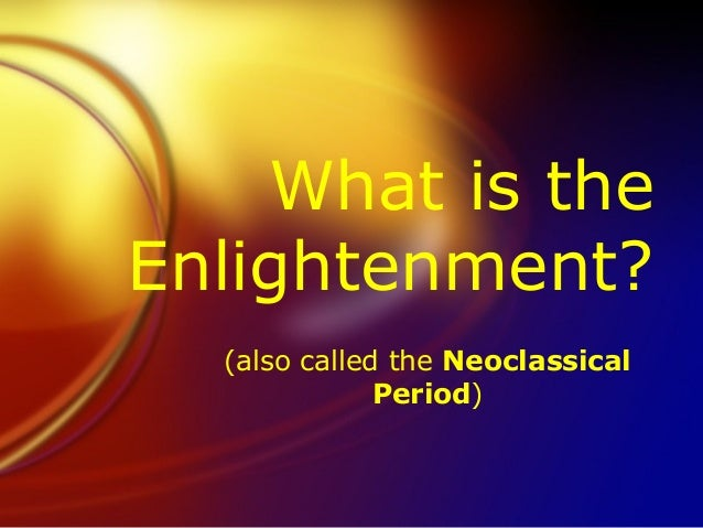 What is theEnlightenment?  (also called the Neoclassical              Period)