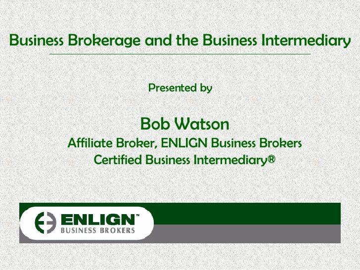 Business Brokerage and the Business Intermediary Presented by Bob Watson Affiliate Broker, ENLIGN Business Brokers Certifi...