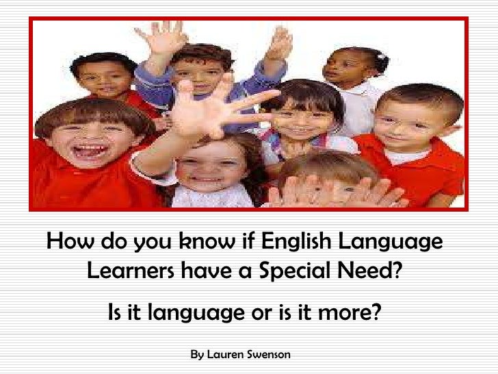 How do you know if English Language   Learners have a Special Need?     Is it language or is it more?             By Laure...