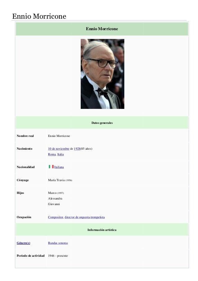 Ennio Morricone  Nombre real Ennio Morricone  Nacimiento 10 de noviembre de  Roma, Italia  Nacionalidad Italiana  Cónyuge ...