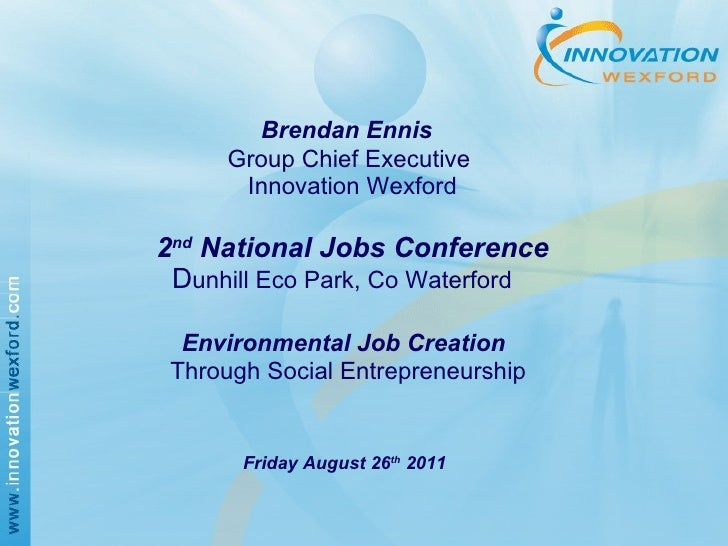 Brendan Ennis   Group Chief Executive   Innovation Wexford     2 nd  National Jobs Conference   D unhill Eco Park, Co ...