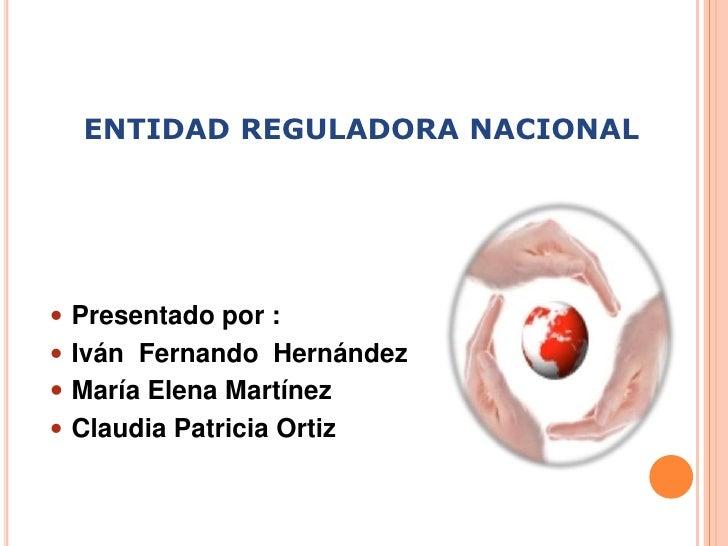 ENTIDAD REGULADORA NACIONAL<br />Presentado por :<br />Iván  Fernando  Hernández<br />María Elena Martínez<br />Claudia Pa...