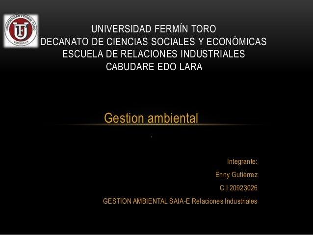 Gestion ambiental . Integrante: Enny Gutiérrez C.I 20923026 GESTION AMBIENTAL SAIA-E Relaciones Industriales UNIVERSIDAD F...