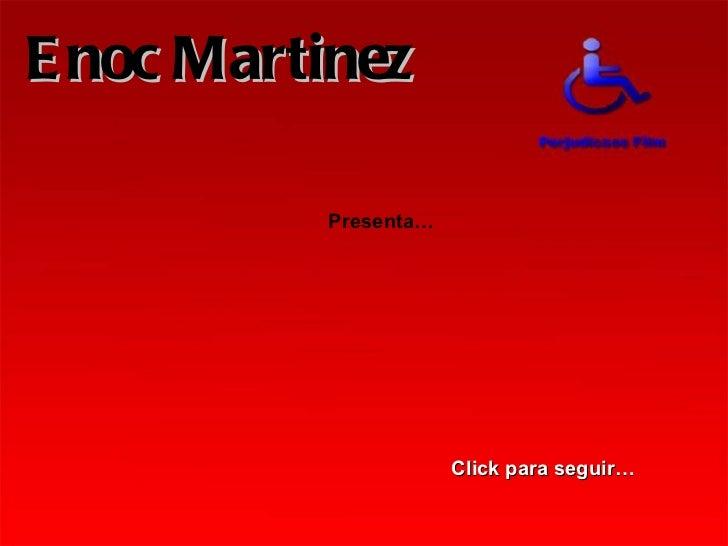 Click para seguir… Presenta… Enoc Martinez