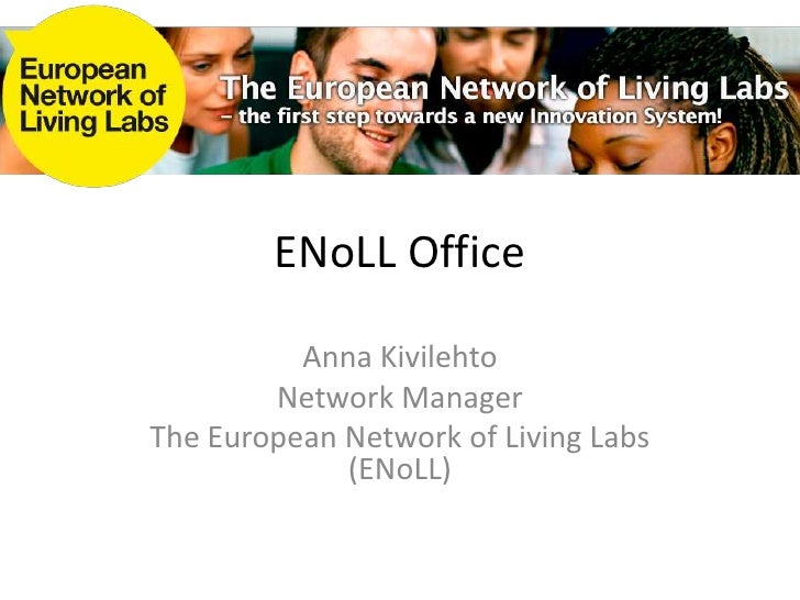 ENoLL Office<br />Anna Kivilehto<br />Network Manager<br />The European Network of Living Labs (ENoLL)<br />