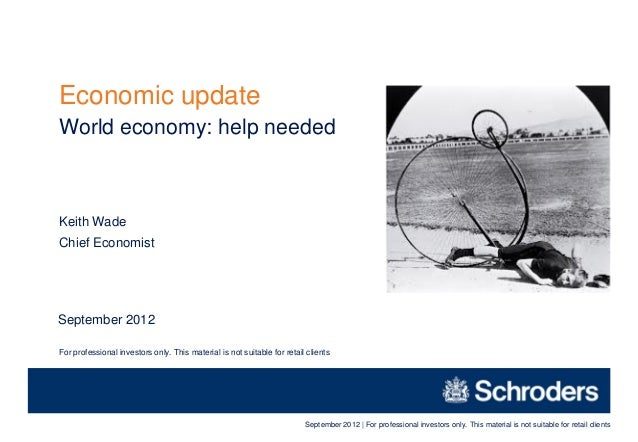 Economic updateWorld economy: help neededKeith WadeChief EconomistSeptember 2012For professional investors only. This mate...