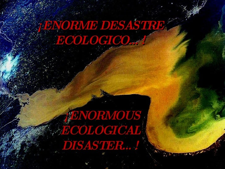 ¡ENORME DESASTRE ECOLOGICO…! ¡ENORMOUS ECOLOGICAL DISASTER…!
