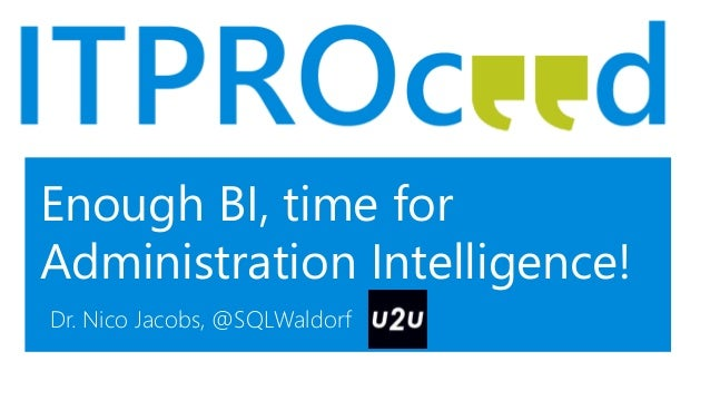 Enough BI, time for Administration Intelligence! Dr. Nico Jacobs, @SQLWaldorf