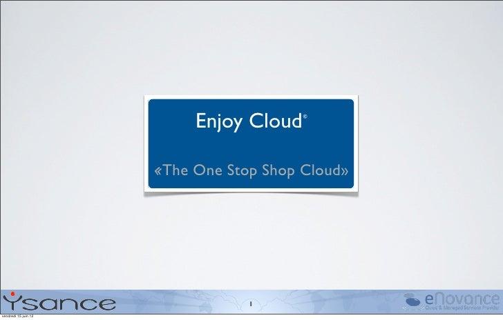 Enjoy Cloud©                      «The One Stop Shop Cloud»                                  1vendredi 15 juin 12