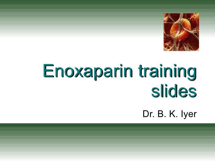 Enoxaparin training slides Dr. B. K. Iyer