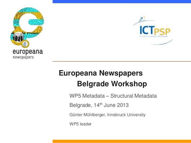 Europeana NewspapersBelgrade WorkshopWP5 Metadata – Structural MetadataBelgrade, 14th June 2013Günter Mühlberger, Innsbruc...