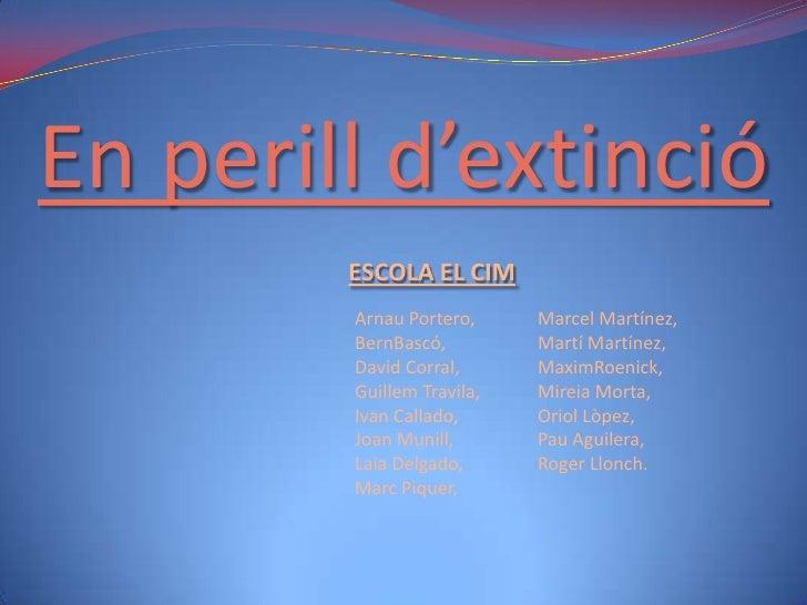 En perill d'extinció<br />ESCOLA EL CIM<br />Arnau Portero, <br />BernBascó, <br />David Corral, <br />Guillem Travila,<br...