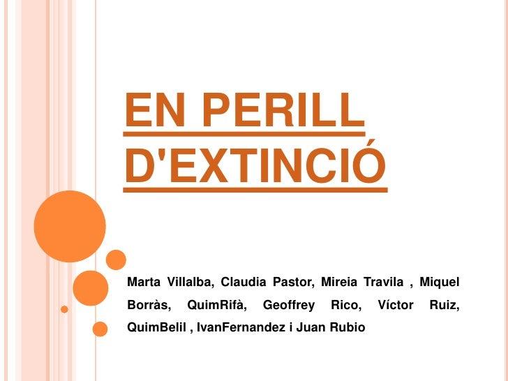 EN PERILLDEXTINCIÓMarta Villalba, Claudia Pastor, Mireia Travila , MiquelBorràs,   QuimRifà,   Geoffrey   Rico,   Víctor  ...