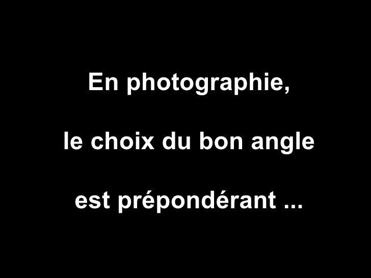 En photographie,le choix du bon angleest prépondérant ...