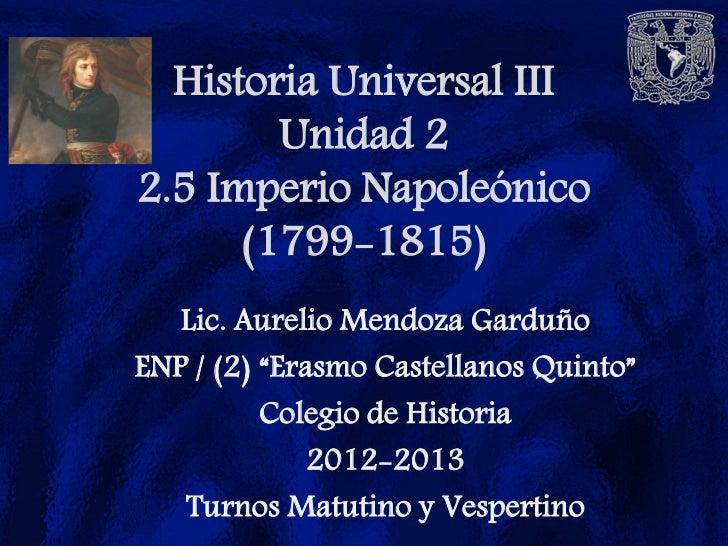 """Historia Universal III        Unidad 22.5 Imperio Napoleónico      (1799-1815)   Lic. Aurelio Mendoza GarduñoENP / (2) """"Er..."""