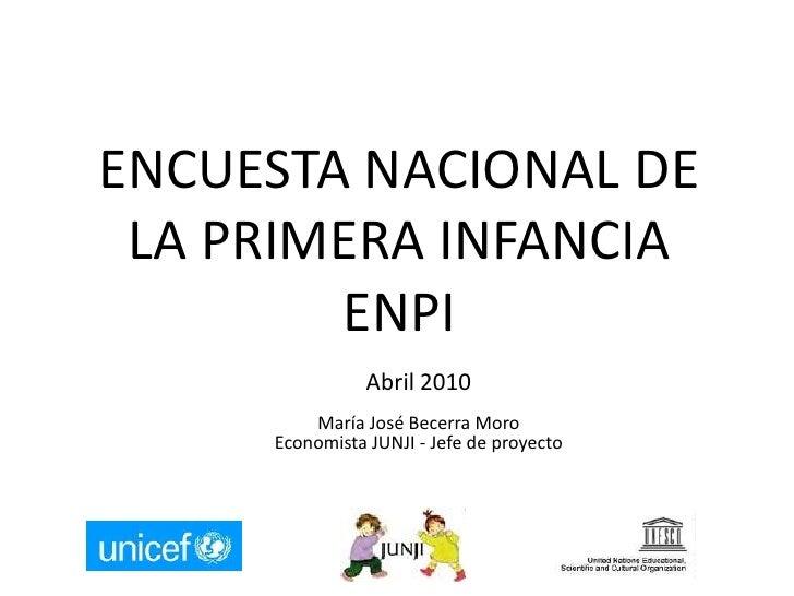 ENCUESTA NACIONAL DE LA PRIMERA INFANCIA ENPI<br />Abril 2010<br />María José Becerra Moro<br />Economista JUNJI - Jefe de...