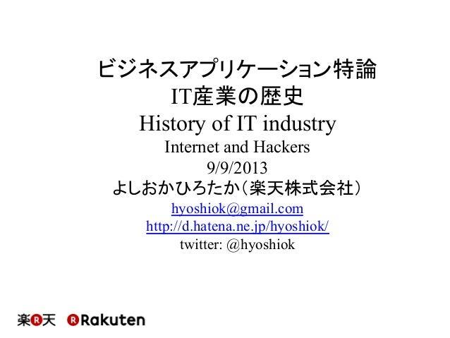 ビジネスアプリケーション特論 IT産業の歴史 History of IT industry Internet and Hackers 9/9/2013 よしおかひろたか(楽天株式会社) hyoshiok@gmail.com http://d.h...