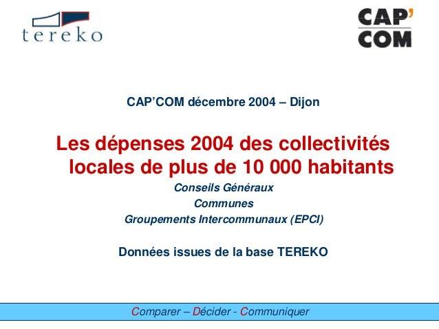 Comparer – Décider - Communiquer CAP'COM décembre 2004 – Dijon Les dépenses 2004 des collectivités locales de plus de 10 0...