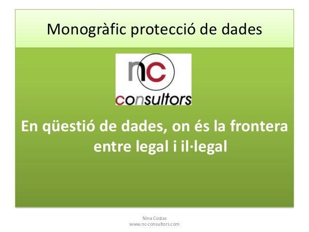 Monogràfic protecció de dades  En qüestió de dades, on és la frontera entre legal i il·legal  Nina Costas www.nc-consultor...